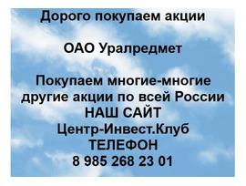 Покупаем акции ОАО Уралредмет и любые другие акции по всей России